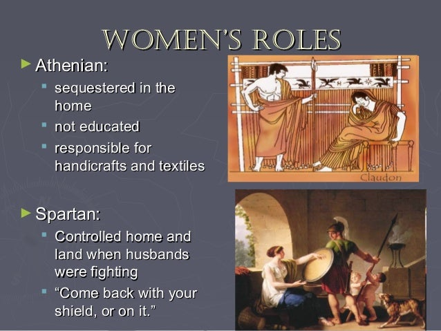 role of women in sparta and athens Women in sparta sparta was comprised of three groups of people: citizens, the only ones with political power perioikoi, free but without any political rights and helots, serfs owned by the state and compelled to do all of the agricultural work and give half of the produce to their citizen overlords.