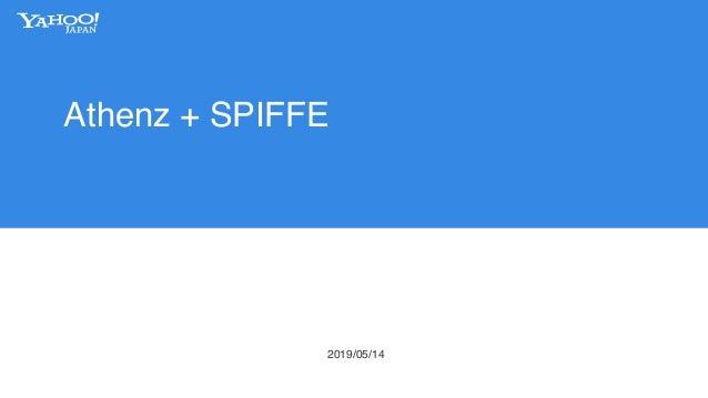 Athenz + SPIFFE によるアクセス制御 ヤフー株式会社 2019/05/14 矢野 達也