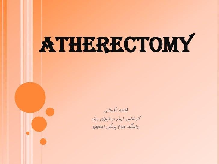 ATHERECTOMY          فاطمه تنگستانی   کارشناس ارشد مراقبتهای ویژه    دانشگاه علوم پزشکی اصفهان