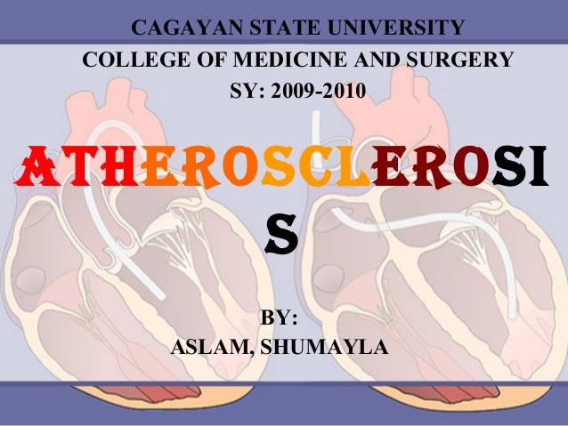 CAGAYAN STATE UNIVERSITY COLLEGE OF MEDICINE AND SURGERY SY: 2009-2010  ATHEROSCLEROSI S BY: ASLAM, SHUMAYLA