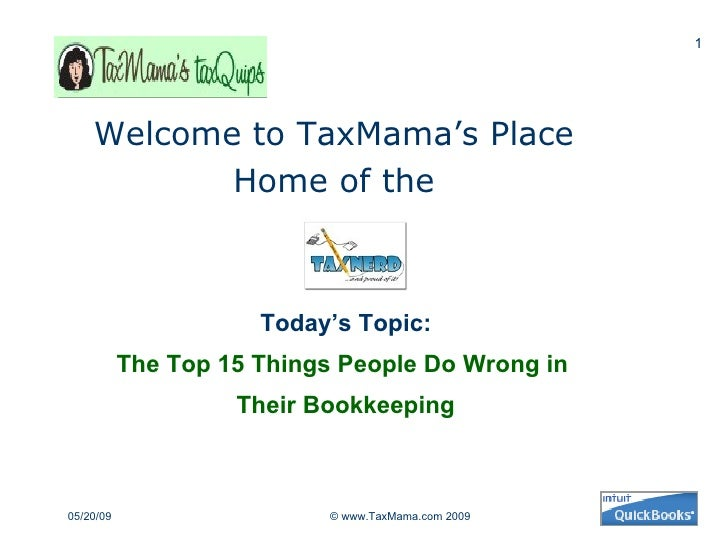 Today's Topic:   The Top 15 Things People Do Wrong in  Their Bookkeeping Welcome to TaxMama's Place  Home of the  06/10/09...