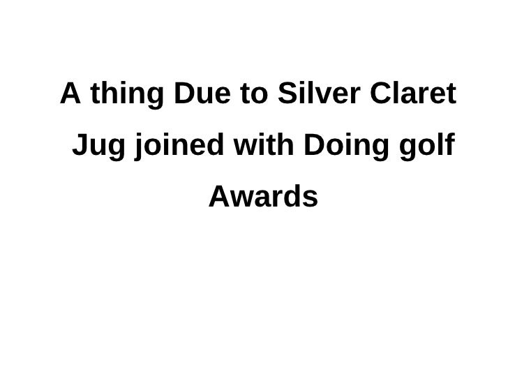 A thing Due to Silver ClaretJug joined with Doing golf          Awards