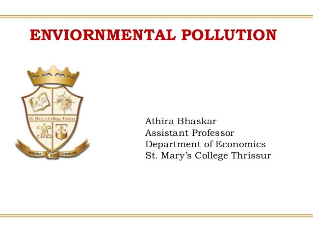 ENVIORNMENTAL POLLUTION Athira Bhaskar Assistant Professor Department of Economics St. Mary's College Thrissur