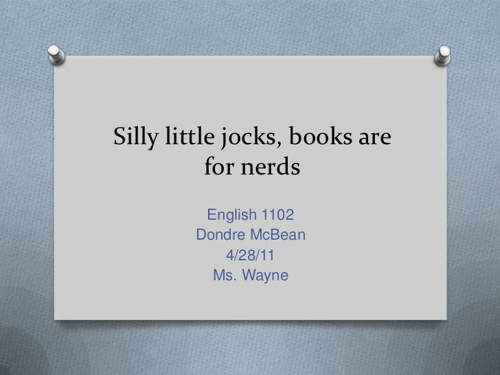 Silly little jocks, books are for nerds<br />English 1102<br />Dondre McBean<br />4/28/11<br />Ms. Wayne<br />