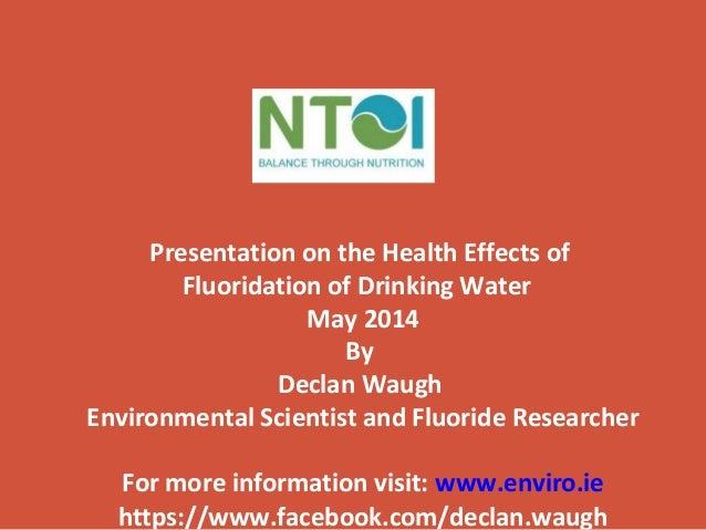 Presentation on the Health Effects of Fluoridation of Drinking Water May 2014 By Declan Waugh Environmental Scientist and ...