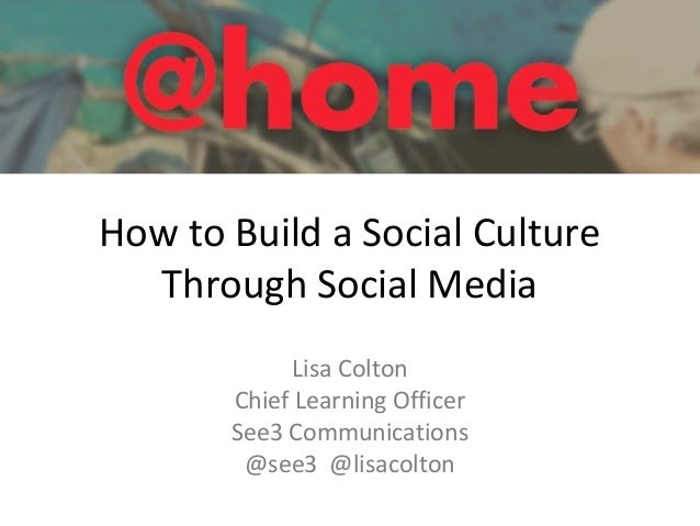 How to Build a Social Culture Through Social Media Lisa Colton Chief Learning Officer See3 Communications @see3 @lisacolton