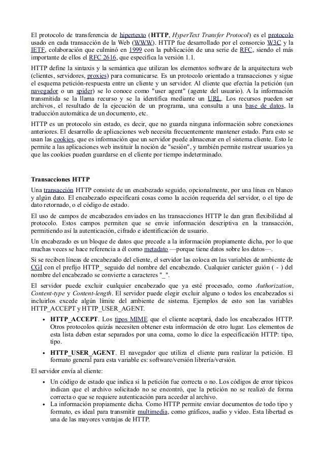 El protocolo de transferencia de hipertexto (HTTP, HyperText Transfer Protocol) es el protocolo usado en cada transacción ...