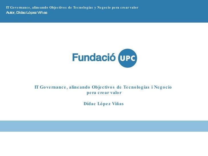 IT Governance, alineando Objectivos de Tecnologías y Negocio pera crear valor Autor, Dídac López Viñas IT Governance, alin...