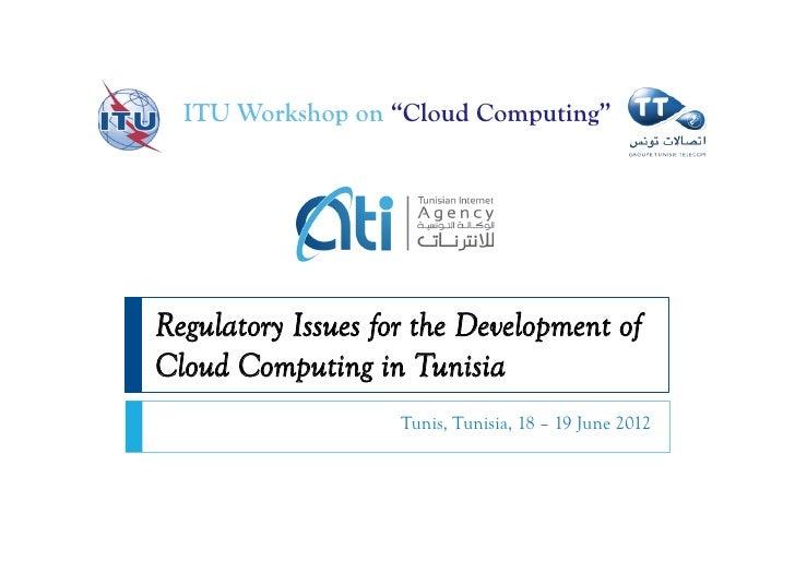 "ITU Workshop on ""Cloud Computing""Regulatory Issues for the Development ofCloud Computing in Tunisia                    Tun..."
