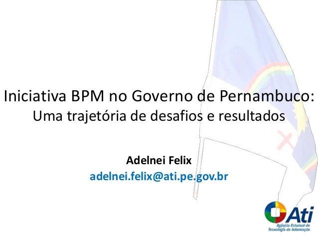 Adelnei Felix adelnei.felix@ati.pe.gov.br Iniciativa BPM no Governo de Pernambuco: Uma trajetória de desafios e resultados