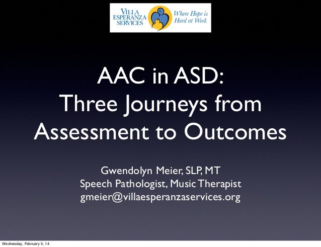 AAC in ASD: Three Journeys from Assessment to Outcomes Gwendolyn Meier, SLP, MT Speech Pathologist, Music Therapist gmeier...