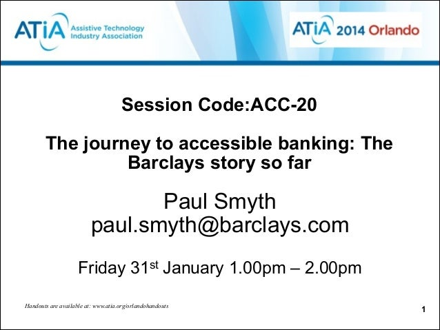 Session Code:ACC-20   The journey to accessible banking: The Barclays story so far  Paul Smyth paul.smyth@barclays.com !...