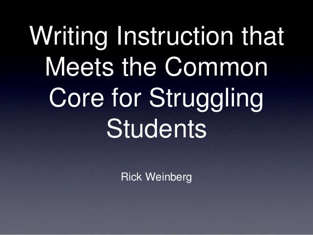 Writing Instruction that Meets the Common Core for Struggling Students Rick Weinberg
