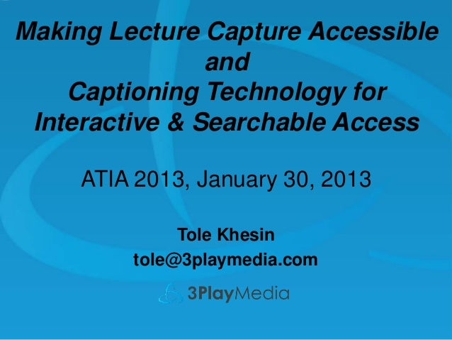 Making Lecture Capture Accessible and Captioning Technology for Interactive & Searchable Access ATIA 2013, January 30, 201...
