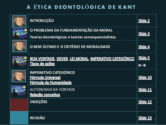 A ÉTICA DEONTOLÓGICA DE KANTINTRODUÇÃOO PROBLEMA DA FUNDAMENTAÇÃO DA MORALTeorias deontológicas e teorias consequencialist...
