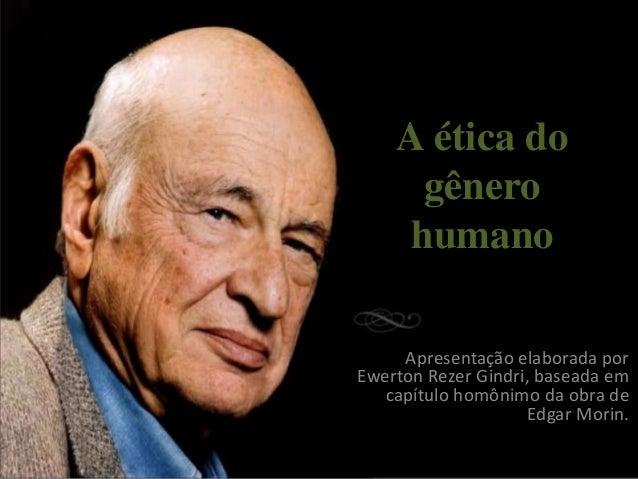 A ética do gênero humano Apresentação elaborada por Ewerton Rezer Gindri, baseada em capítulo homônimo da obra de Edgar Mo...