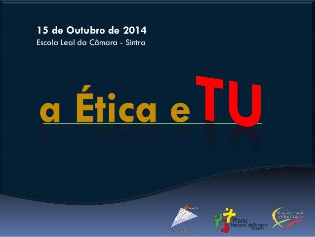 a Ética e 15 de Outubro de 2014 Escola Leal da Câmara - Sintra
