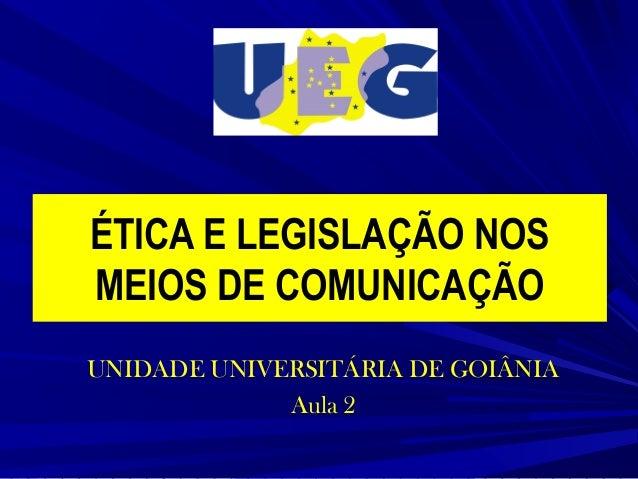 ÉTICA E LEGISLAÇÃO NOS MEIOS DE COMUNICAÇÃO UNIDADE UNIVERSITÁRIA DE GOIÂNIA Aula 2