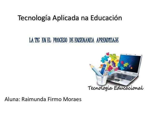 Tecnología Aplicada na Educación Aluna: Raimunda Firmo Moraes LA TIC EN EL PROCESO DE ENSENANZA APRENDIZAJE