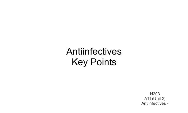 Antiinfectives  Key Points  N203  ATI (Unit 2)  Antiinfectives -