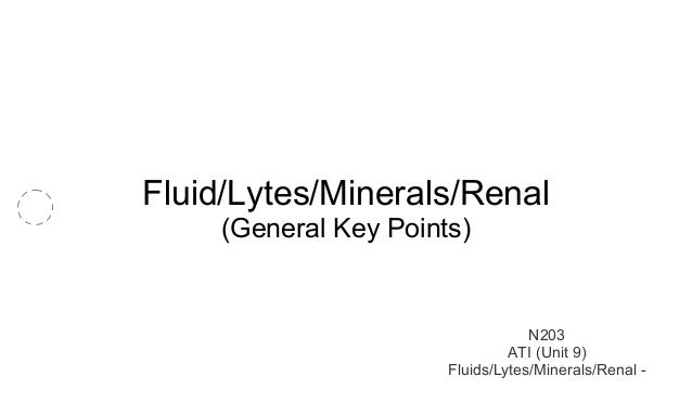Fluid/Lytes/Minerals/Renal  (General Key Points)  N203  ATI (Unit 9)  Fluids/Lytes/Minerals/Renal -