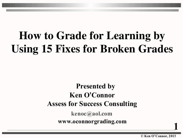 © Ken O'Connor, 2013 How to Grade for Learning by Using 15 Fixes for Broken Grades Presented by Ken O'Connor Assess for Su...