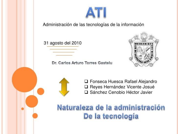 ATI<br />Administración de las tecnologías de la información<br />31 agosto del 2010 <br />Dr. Carlos Arturo Torres Gastel...