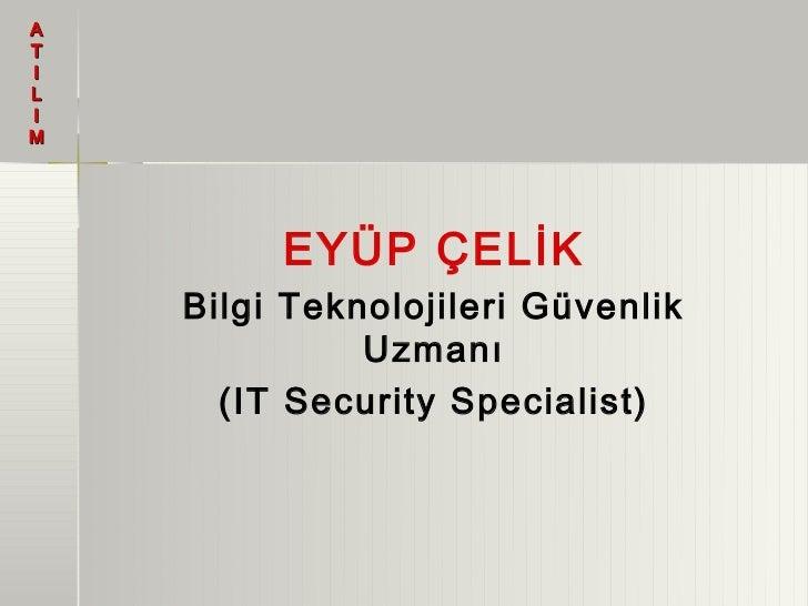 ATILIM         EYÜP ÇELİK    Bilgi Teknolojileri Güvenlik              Uzmanı      (IT Security Specialist)