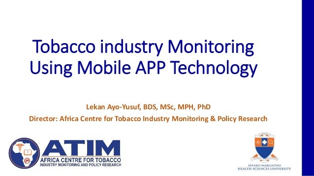 Tobacco industry Monitoring Using Mobile APP Technology Lekan Ayo-Yusuf, BDS, MSc, MPH, PhD Director: Africa Centre for To...