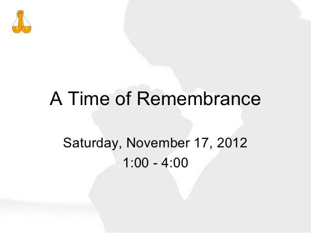 A Time of Remembrance Saturday, November 17, 2012          1:00 - 4:00