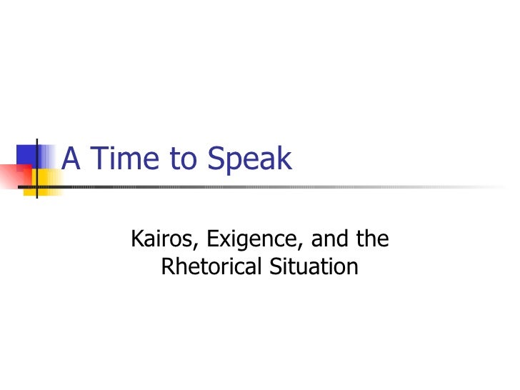 A Time to Speak Kairos, Exigence, and the Rhetorical Situation