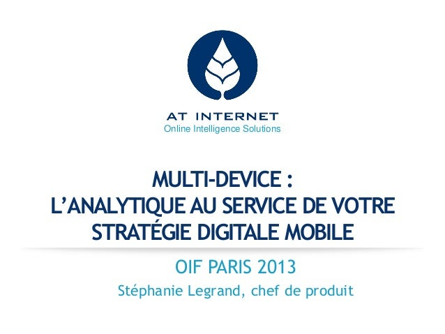 Online Intelligence Solutions  MULTI-DEVICE : L'ANALYTIQUE AU SERVICE DE VOTRE STRATÉGIE DIGITALE MOBILE OIF PARIS 2013 St...