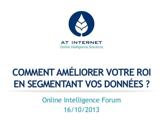 Online Intelligence Solutions  COMMENT AMÉLIORER VOTRE ROI EN SEGMENTANT VOS DONNÉES ? Online Intelligence Forum 16/10/201...