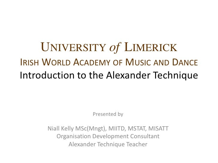 UniversityofLimerickIrish World Academy of Music and DanceIntroduction to the Alexander Technique<br />Presented by <br />...
