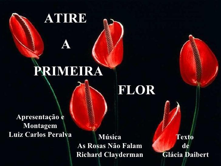 ATIRE A PRIMEIRA FLOR Apresentação e Montagem Luiz Carlos Peralva Texto  de Glácia Daibert Música As Rosas Não Falam Richa...
