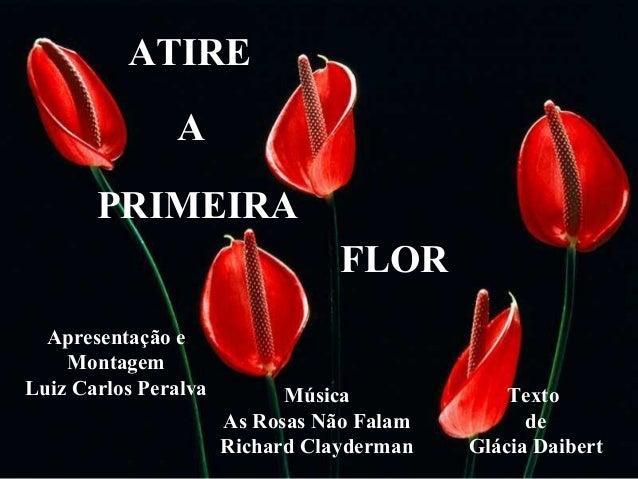 ATIRE A PRIMEIRA FLOR Apresentação e Montagem Luiz Carlos Peralva Texto de Glácia Daibert Música As Rosas Não Falam Richar...