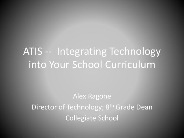ATIS -- Integrating Technology into Your School Curriculum Alex Ragone Director of Technology; 8th Grade Dean Collegiate S...