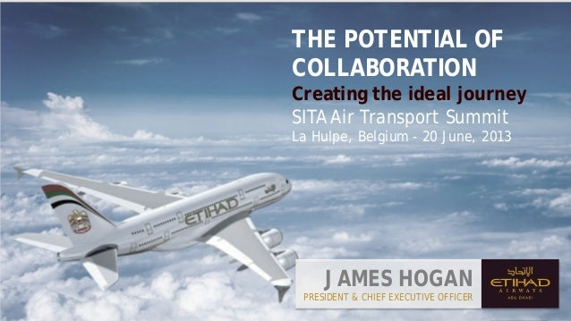 JAMES HOGANPRESIDENT & CHIEF EXECUTIVE OFFICERTHE POTENTIAL OFCOLLABORATIONCreating the ideal journeySITA Air Transport Su...