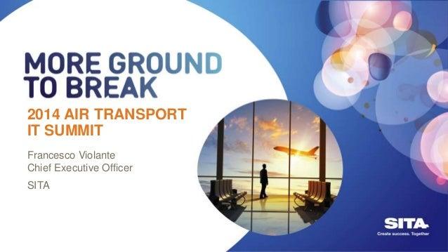 2014 AIR TRANSPORT IT SUMMIT 2014 AIR TRANSPORT IT SUMMIT Francesco Violante Chief Executive Officer SITA
