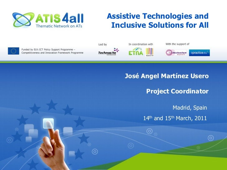 Assistive Technologies and Inclusive Solutions for All José Angel Martínez Usero Project Coordinator Madrid, Spain 14 th  ...