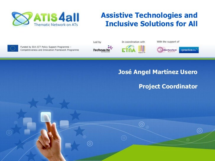 Assistive Technologies and Inclusive Solutions for All     José Angel Martínez Usero           Project Coordinator