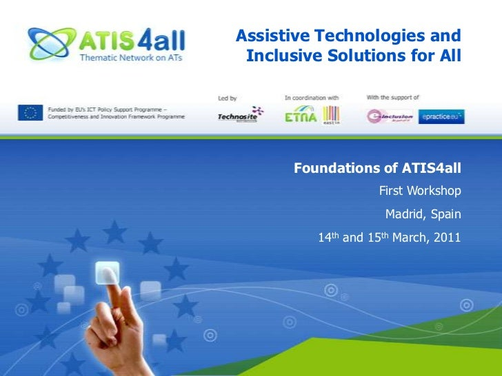 Assistive Technologies and Inclusive Solutions for All<br />Foundations of ATIS4all<br />First Workshop<br />Madrid, Spain...