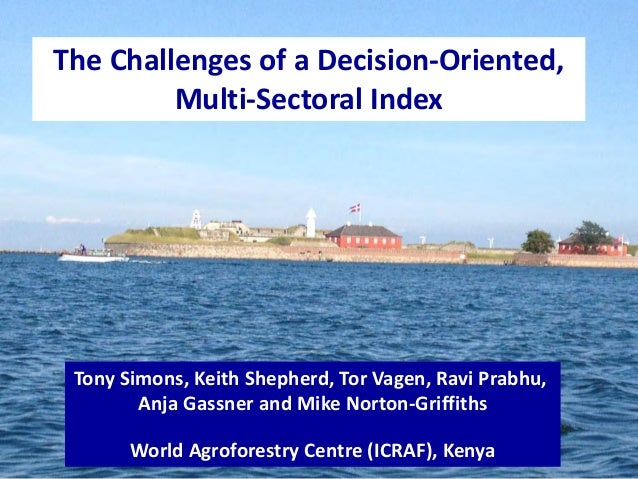 The Challenges of a Decision-Oriented,Multi-Sectoral IndexTony Simons, Keith Shepherd, Tor Vagen, Ravi Prabhu,Anja Gassner...