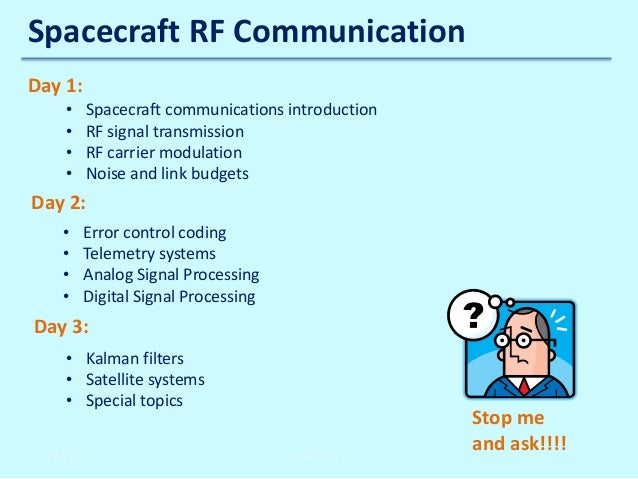 Spacecraft RF Communication Day 1: • • • •  Spacecraft communications introduction RF signal transmission RF carrier modul...