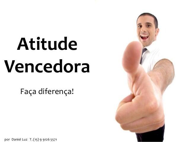 Atitude Vencedora Faça diferença!  por Daniel Luz T. (15) 9 9126 5571