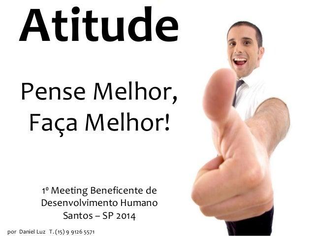 Pense Melhor, Faça Melhor! por Daniel Luz T. (15) 9 9126 5571 Atitude 1⁰ Meeting Beneficente de Desenvolvimento Humano San...