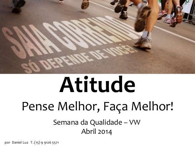 Atitude Pense Melhor, Faça Melhor! por Daniel Luz T. (15) 9 9126 5571 Atitude Semana da Qualidade – VW Abril 2014