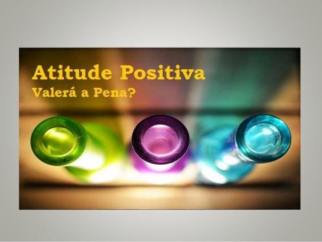 Que atitude adoptar perante a vida? Será que vale mesmo a pena trabalhar diariamente para se ter uma aitude positiva? Não ...