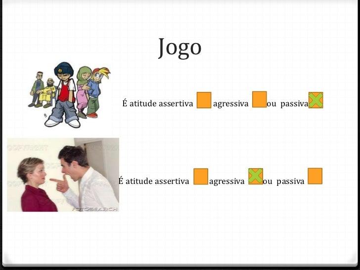 Jogo É atitude assertiva   agressiva   ou passivaÉ atitude assertiva    agressiva   ou passiva