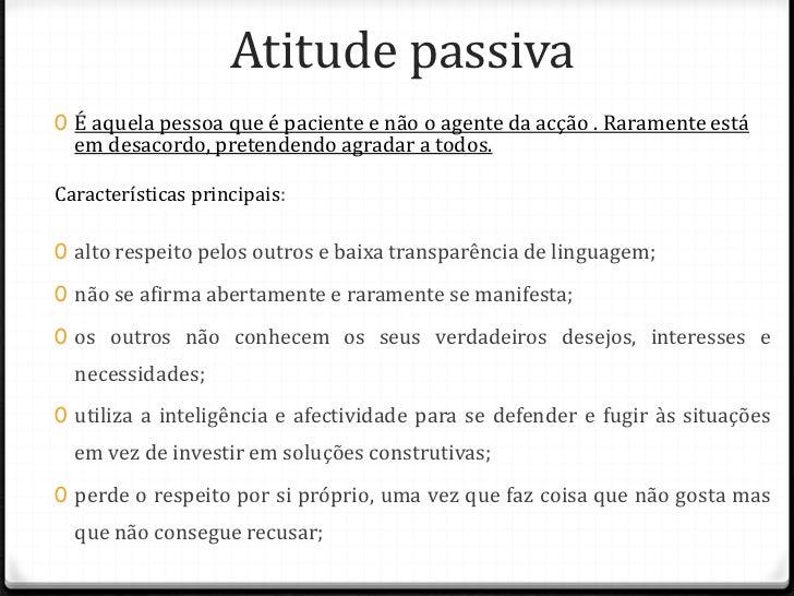 Atitude passiva0 É aquela pessoa que é paciente e não o agente da acção . Raramente está  em desacordo, pretendendo agrada...